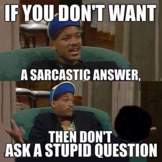Stupid question? Sarcastic answer!