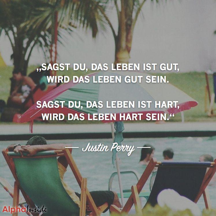 """""""sagst du, das leben ist gut, wird das leben gut sein. sagst du, das leben ist hart, wird das leben hart sein."""" - Justin Perry"""