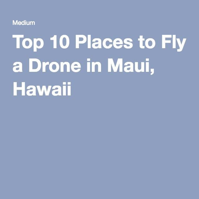 Top 10 Places to Fly a Drone in Maui, Hawaii | Top Places to