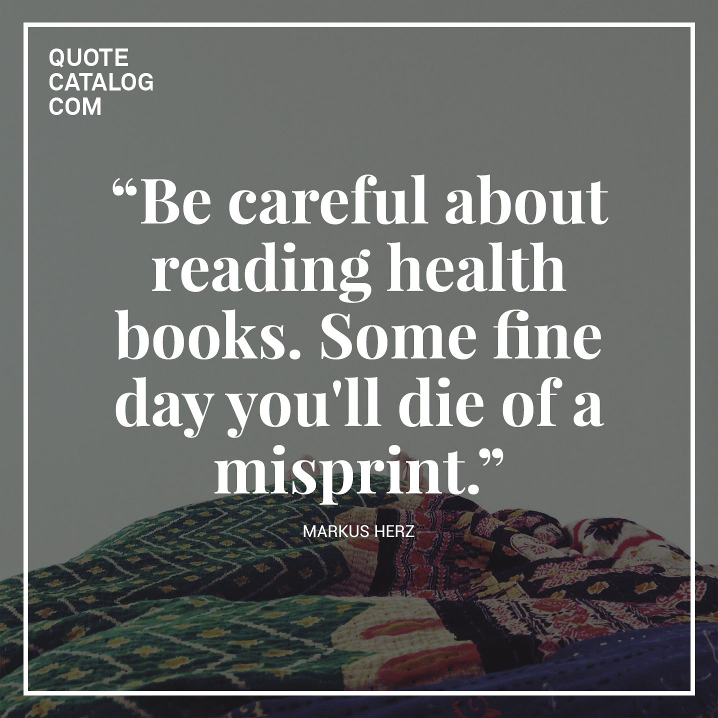 Life Quotes Books Be Careful About Reading Health Bookssome Fine Day You'll Die Of