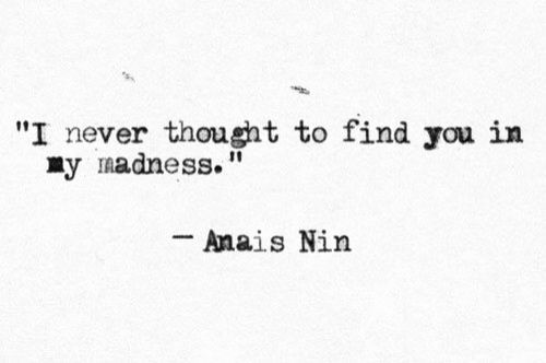 I Never Thought To Find You In My Madness Anais Nin