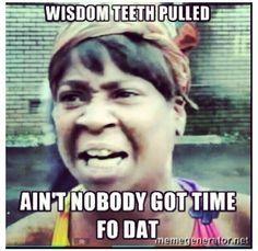 Wisdom Teeth Pulled Ain T Nobody Got Time Fo Dat Work Humor