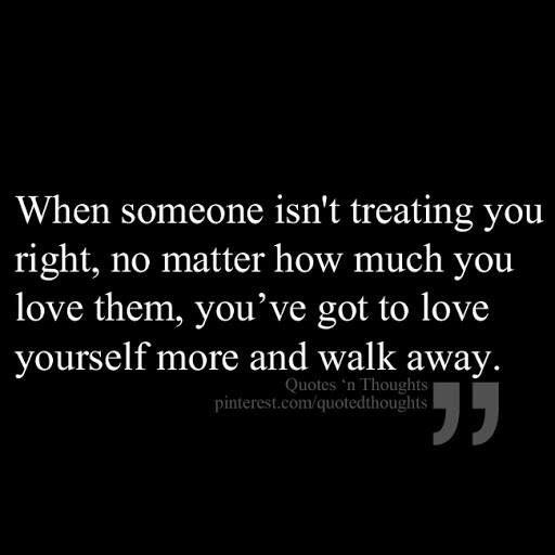 When Someone Isn T Treating You Right You Ve Got To Love Yourself More And Walk Away Inspirational Quotes Words Love Quotes