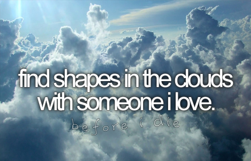 find shapes in the clouds with someone i love