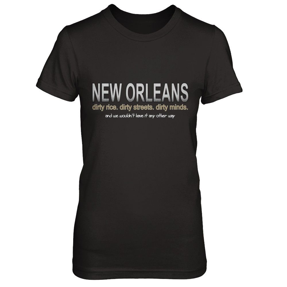 Dirty Rice. Dirty Streets. Dirty Minds. In New Orleans, we do dirty and we wouldn't want it any other way.