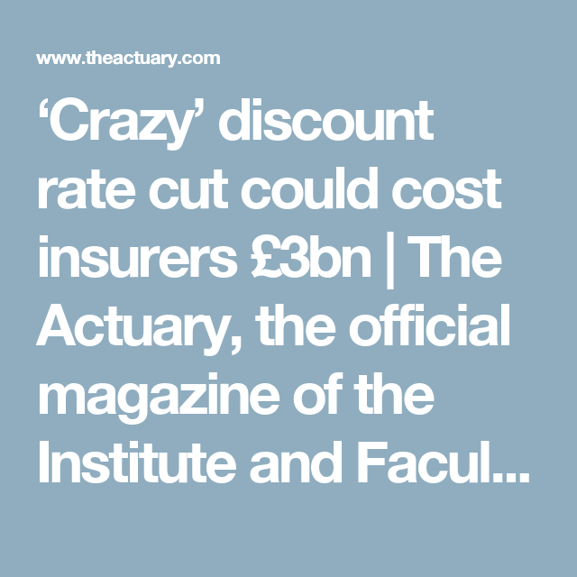 'Crazy' discount rate cut could cost insurers £3bn     The Actuary, the official magazine of the Institute and Faculty of Actuaries