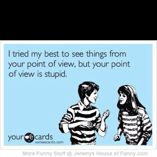 I Tried Seeing Things From Your Point Of View But Your Point Of View Is Stupid Funny Quotes Haha Funny Funny