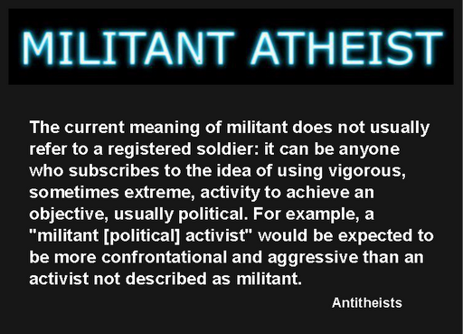 "Only partially true... Militant really means, ""combative and aggressive in support of a political or social cause, and typically favoring extreme, violent, or confrontational methods."" I am very concerned with this thinking because there is such a virulent dialogue across the Internet by antitheists.  This can lead to genocide. It is hatred toward others with the use of extreme accusation and insults. #Dawkins #Harris #Hitchens #Genocide  #NewAtheism #Christianity #Religion"