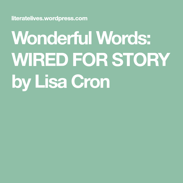 Wonderful Words: WIRED FOR STORY by Lisa Cron
