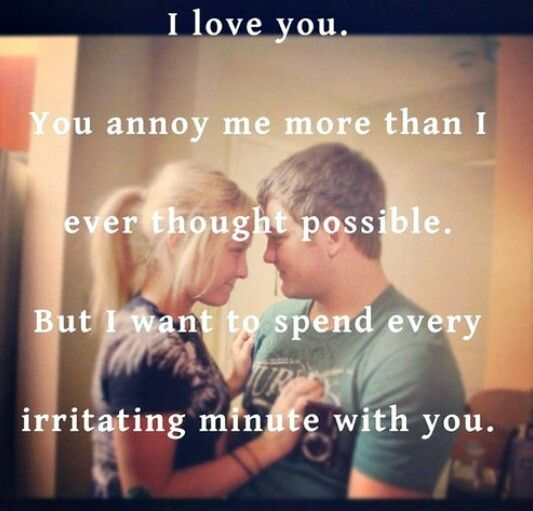 You Annoy Me More Than I Ever Thought Possible But I Want To Spend Every Irritating Minute With U Love Quotes Tumblr Words Love Quotes