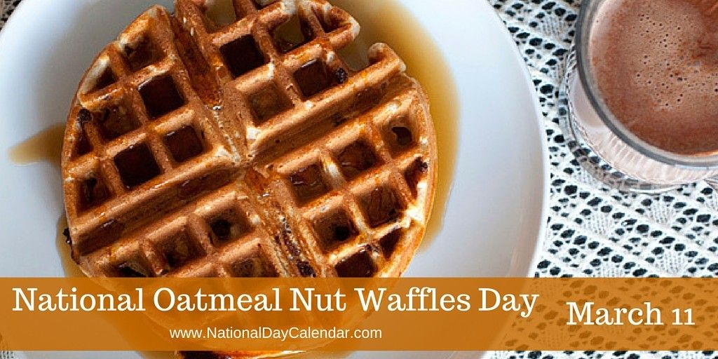 National Oatmeal Nut Waffles Day March 11 National Day Calendar Waffle Day Waffles Oatmeal