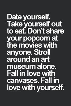 Date yourself. Take yourself out to eat. Don't share your popcorn at the  movies with anyone. Stroll around an art museum alone. Fall in love with  canvases.
