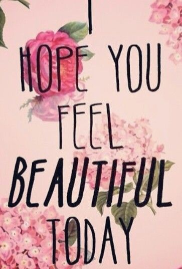 I hope you feel Beautiful Today! :-) | QUOTES & Things Said ...
