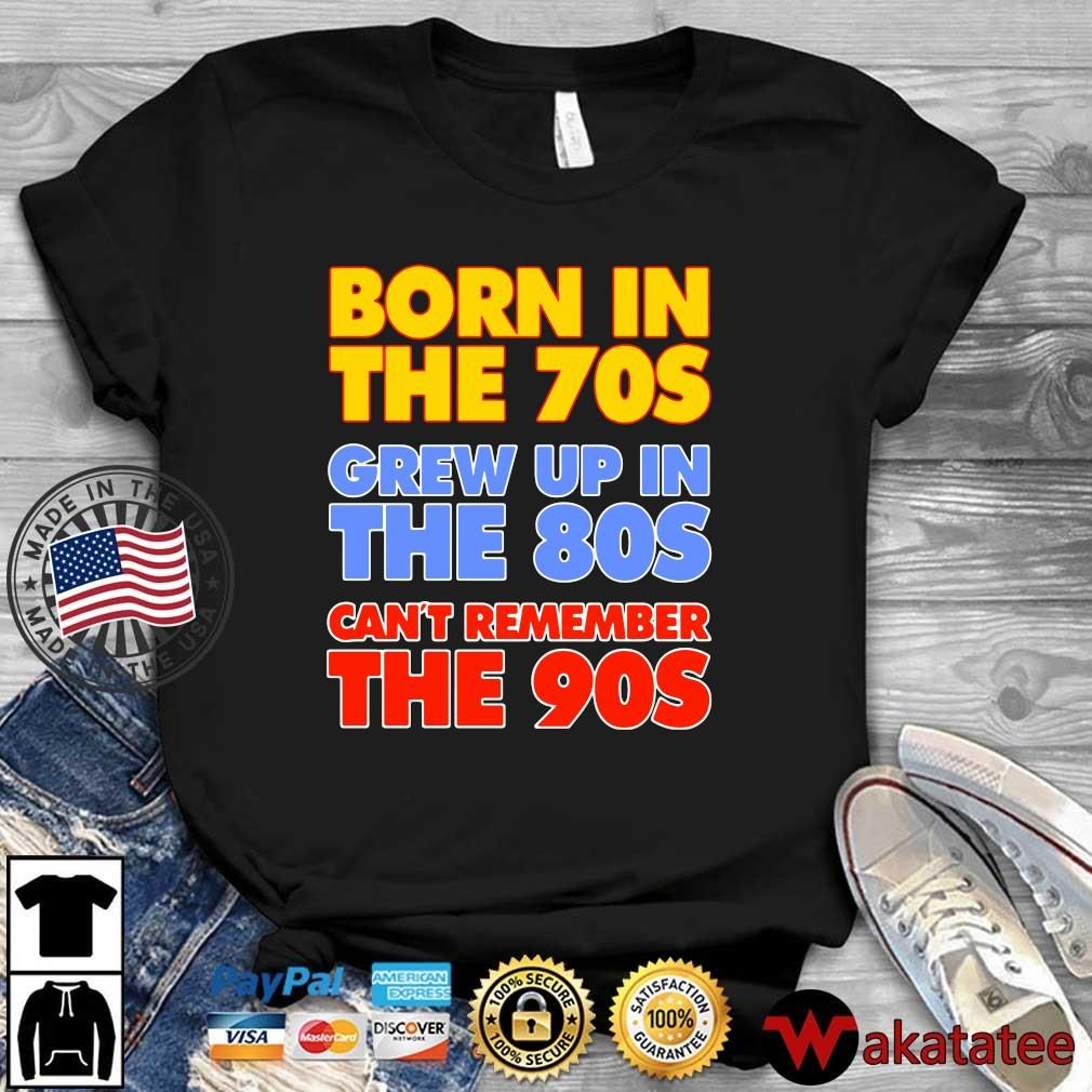 Born in the 70s grew up in the 80s can't remember the 90s shirt
