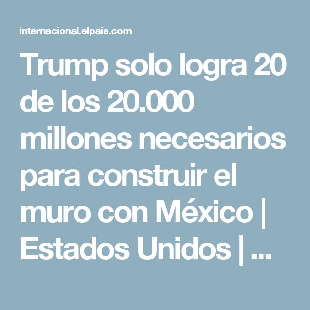 Trump solo logra 20 de los 20.000 millones necesarios para construir el muro con México | Estados Unidos | EL PAÍS