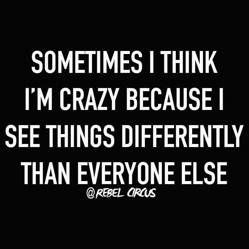 Sometimes I think I'm crazy because I see things differently than everyone else