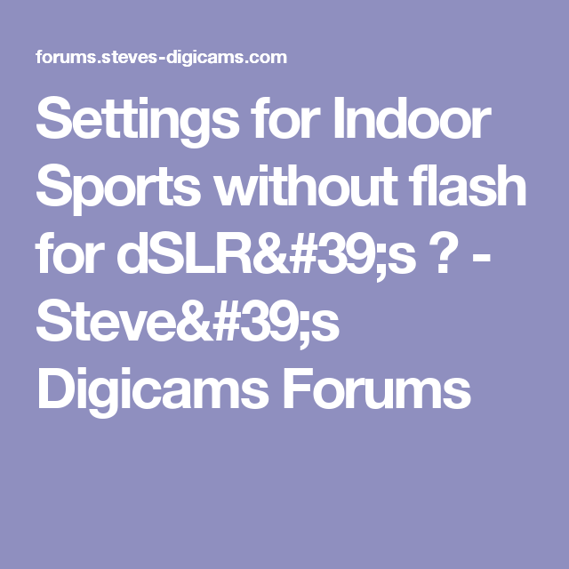 Settings For Indoor Sports Without Flash For Dslr S Steve S Digicams Forums Indoor Sports Dslrs Indoor Photography