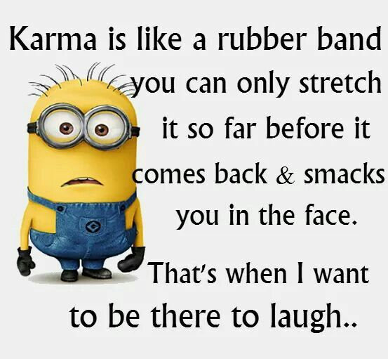 Karma is like a rubber band you can only stretch it so far before it comes back & smacks you in the face. That's when I want tot be there to laugh...