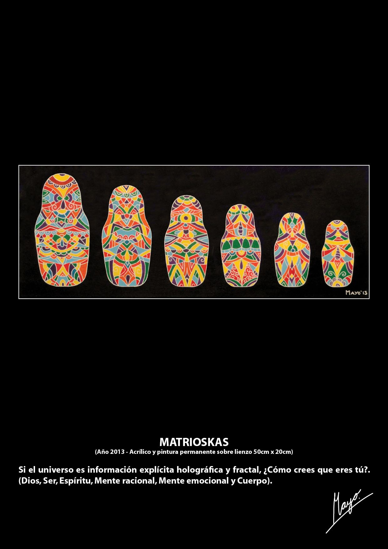 MATRIOSKAS (Año 2013 - Acrílico y pintura permanente sobre lienzo 50cm x 20cm) Si el universo es información explícita holográfica y fractal, ¿Cómo crees que eres tú?. (Dios, Ser, Espíritu, Mente racional, Mente emocional y Cuerpo).