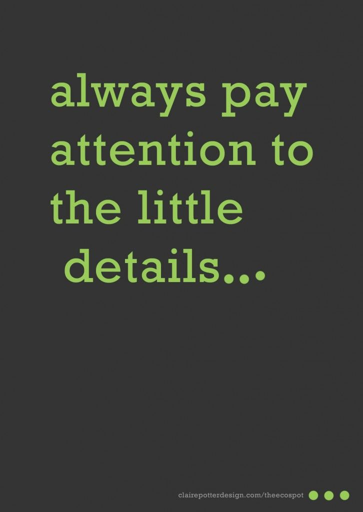 Always Pay Attention To The Little Details Quote Details Quotes Work Quotes Attention Quotes