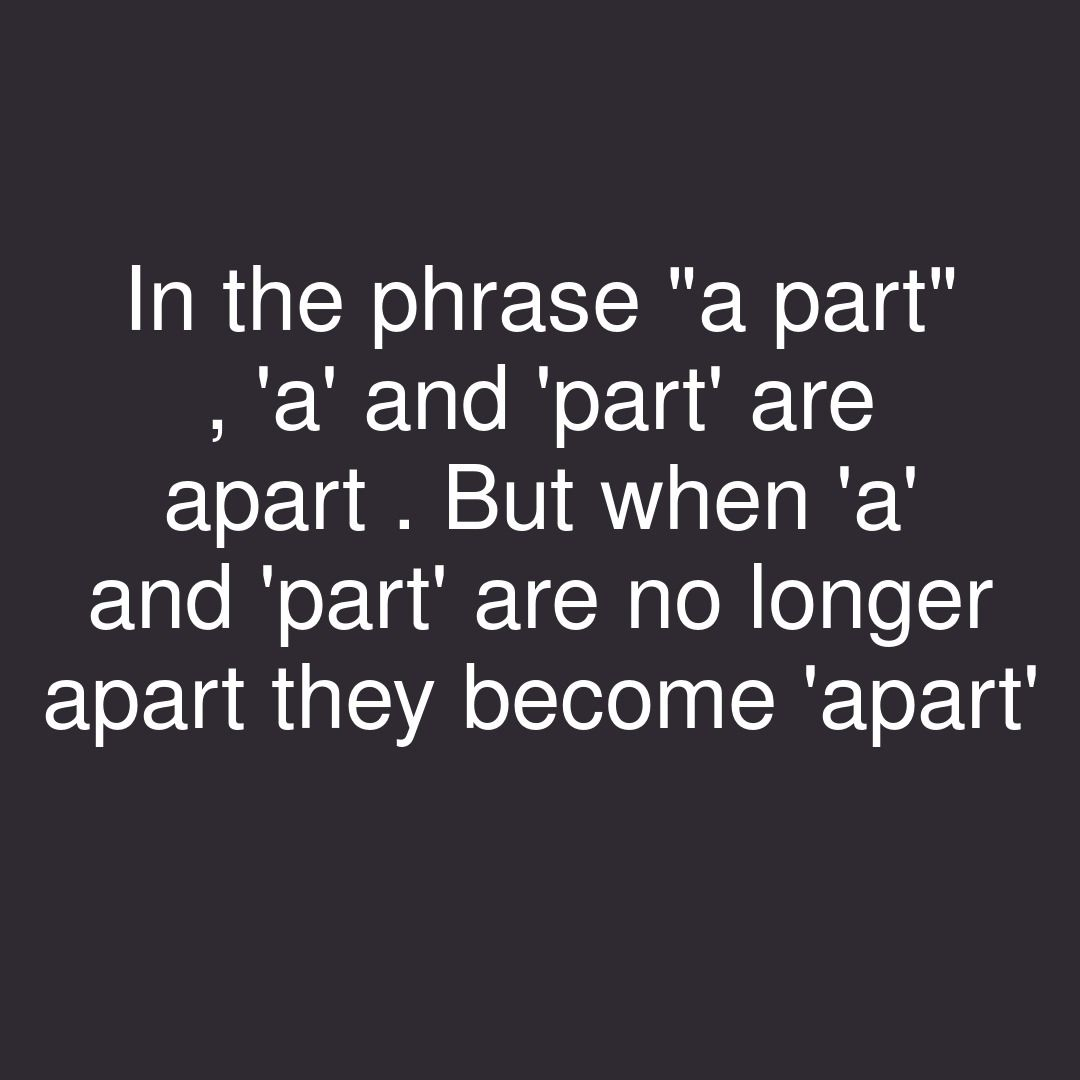 """In The Phrase """"a Part"""" , 'a' And 'part' Are Apart . But"""