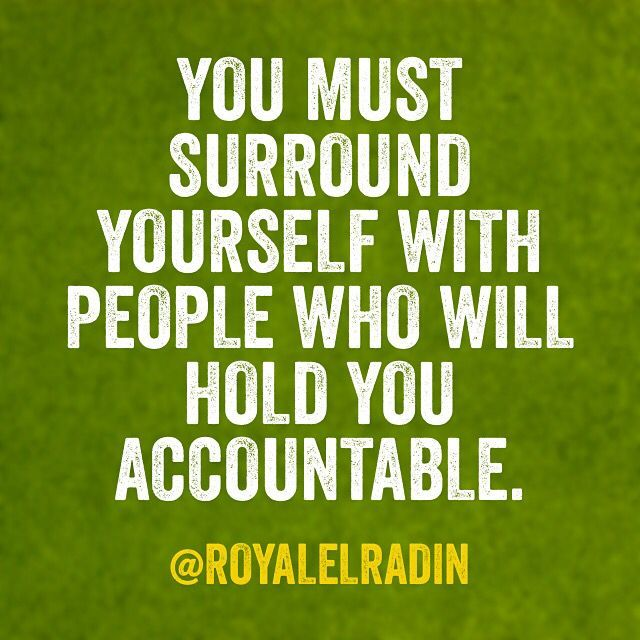 You Must Surround Yourself With People Who Will Hold You Accountable Accountability Holding Yourself Scrapbook Quotes Accountability Quotes Great Quotes