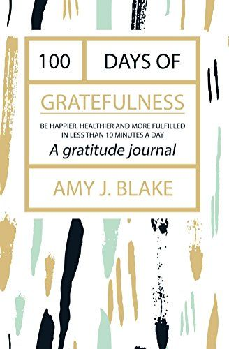 Gratitude Journal: 100 Days Of Gratefulness: Be Happier, Healthier And More Fulfilled In Less Than 10 (Gratitude Journal, Thankfulness Workbook, Gratefulness Challenge) by [Blake, Amy J.]