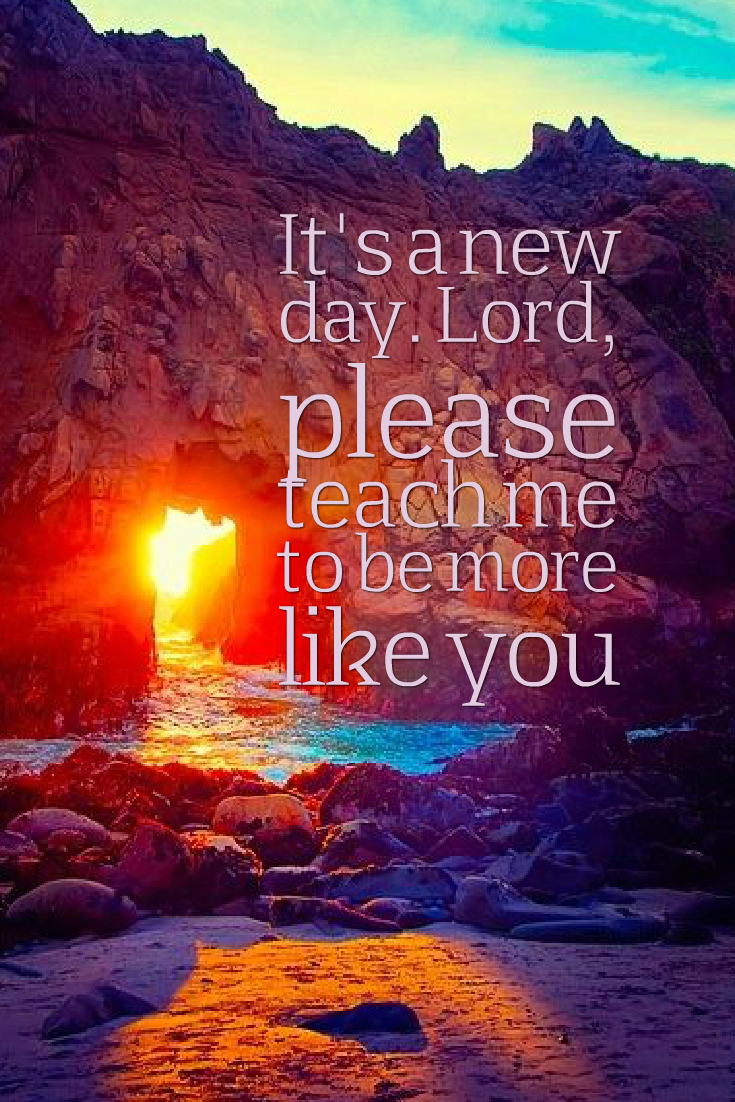 It S A New Day Lord Please Teach Me To Be More Like You Prayerrequest Prayerjournal P Christian Quotes Inspirational Inspirational Quotes Christian Quotes