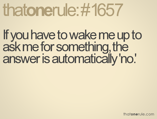 If you have to wake me up to ask me for something, the answer is automatically 'no'.