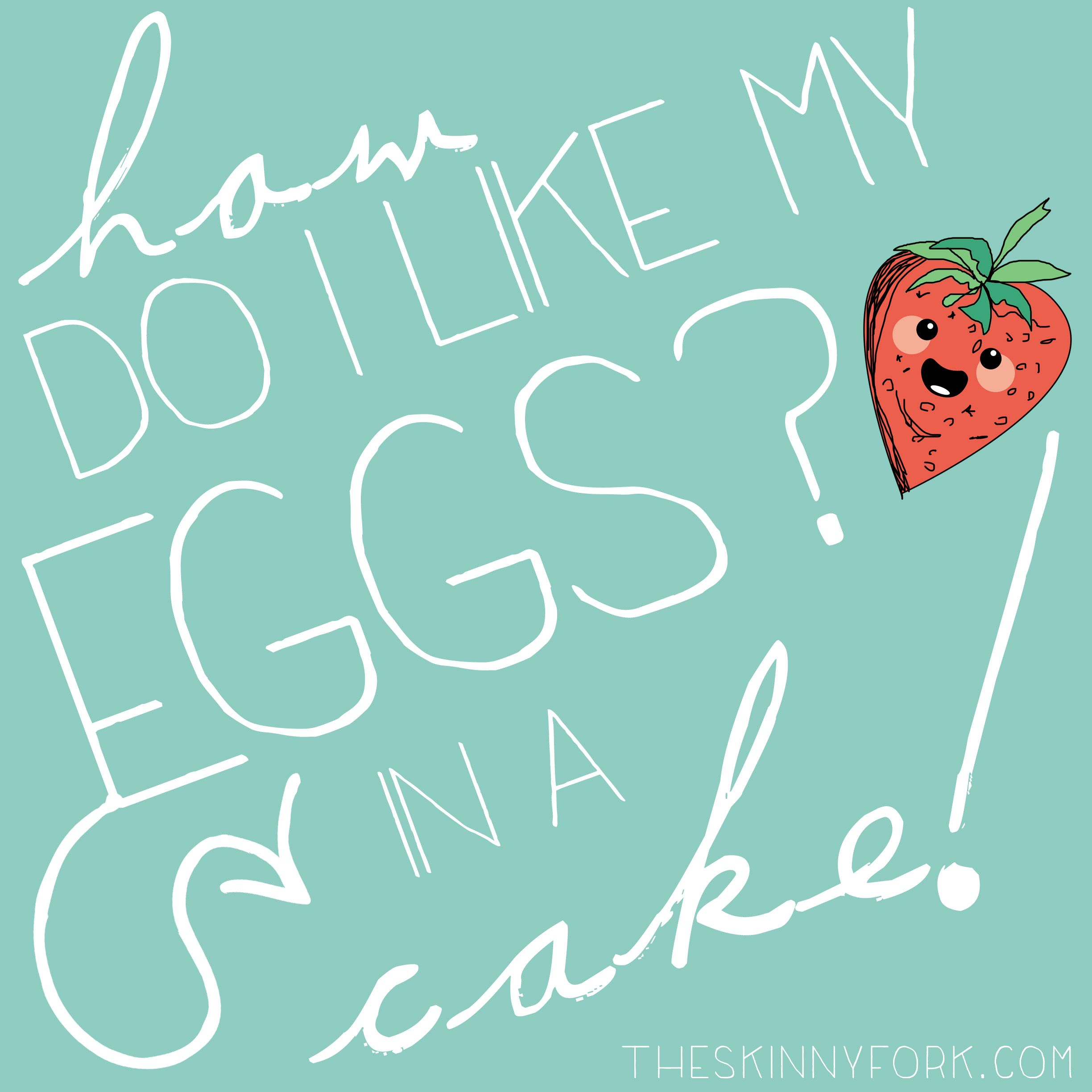 How do i like my eggs in a cake um is there any other