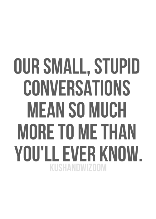 Our Small Stupid Conversations Mean So Much More To Me Than Youll