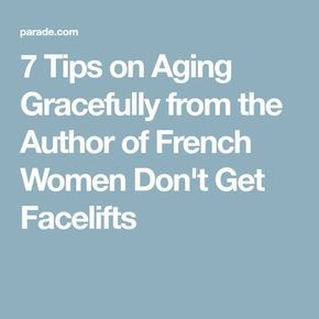 7 Tips on Aging Gracefully from the Author of French Women Don't Get Facelifts