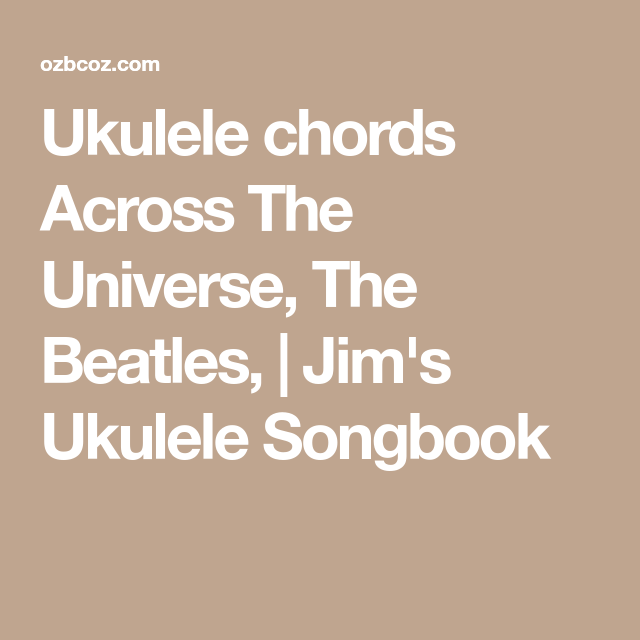 Ukulele chords Across The Universe, The Beatles, | Jim\'s Ukulele ...