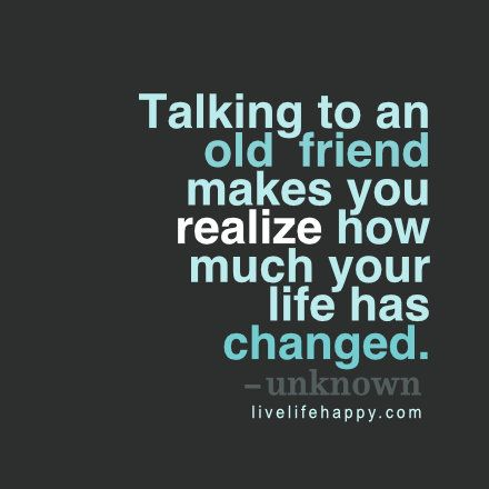 Talking To An Old Friend Makes You Realize How Much Your Life Has Changed Old Friend Quotes Happy Quotes Inspirational Quotes
