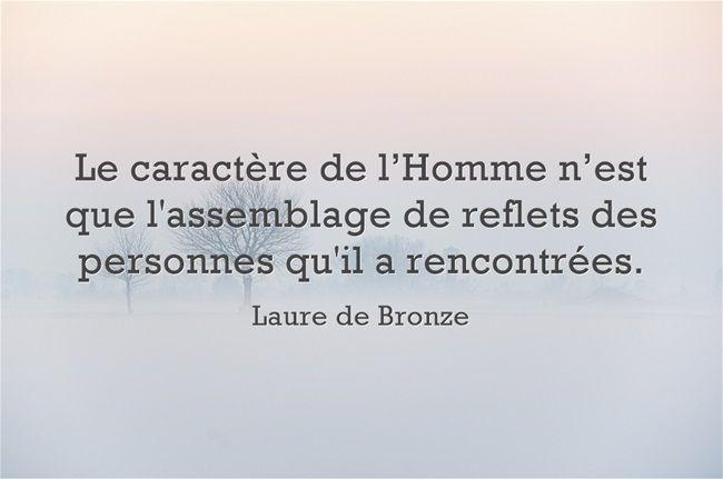 """""""Le caractère de l'Homme n'est que l'assemblage de reflets des personnes qu'il a rencontrées."""" Laure de Bronze"""