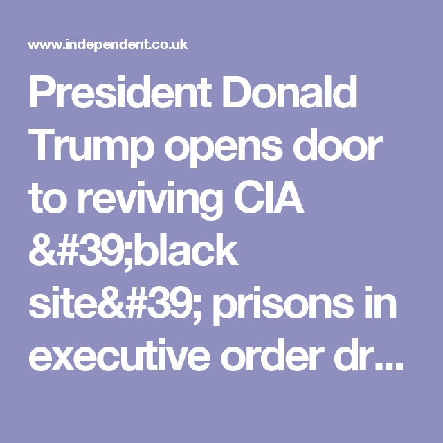 President Donald Trump opens door to reviving CIA 'black site' prisons in executive order draft   The Independent