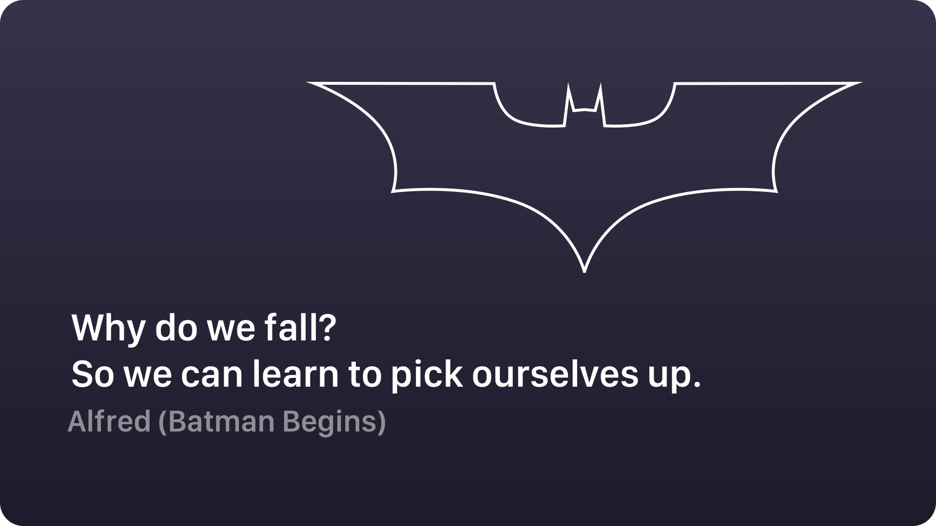 Why do we fall? So we can learn to pick ourselves up ...