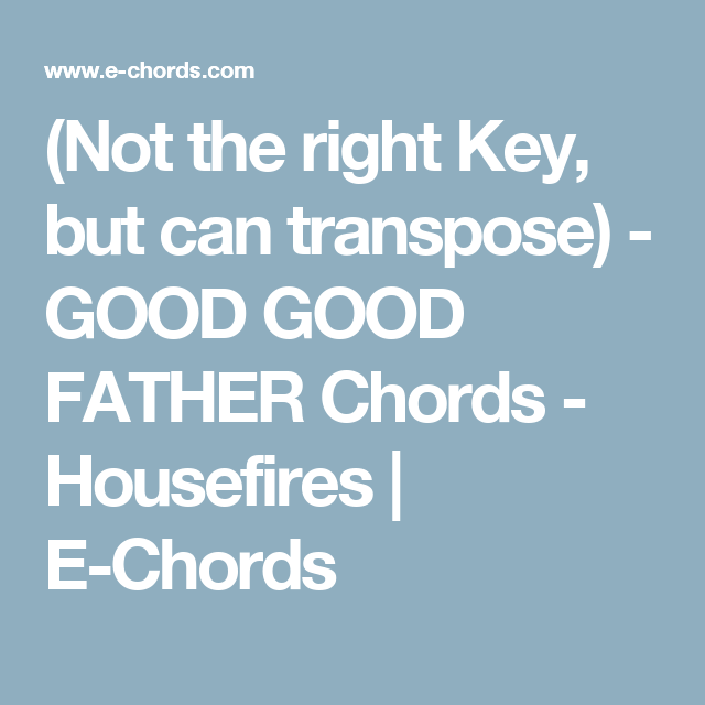 Not The Right Key But Can Transpose Good Good Father Chords