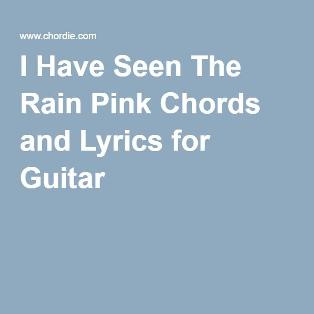 I Have Seen The Rain Pink Chords And Lyrics For Guitar A For Me