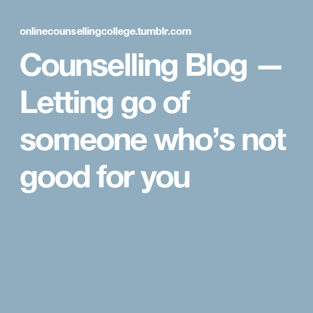 Counselling Blog — Letting go of someone who's not good for you