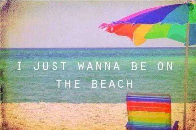 I just wanna be on the beach.