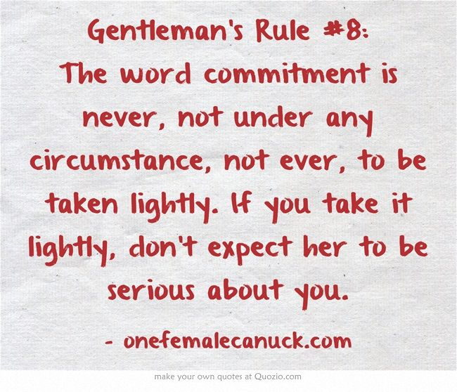 Gentleman's Rule #8: The word commitment is never, not under any circumstance, not ever, to be taken lightly. If you take it lightly, don't expect her to be serious about you.