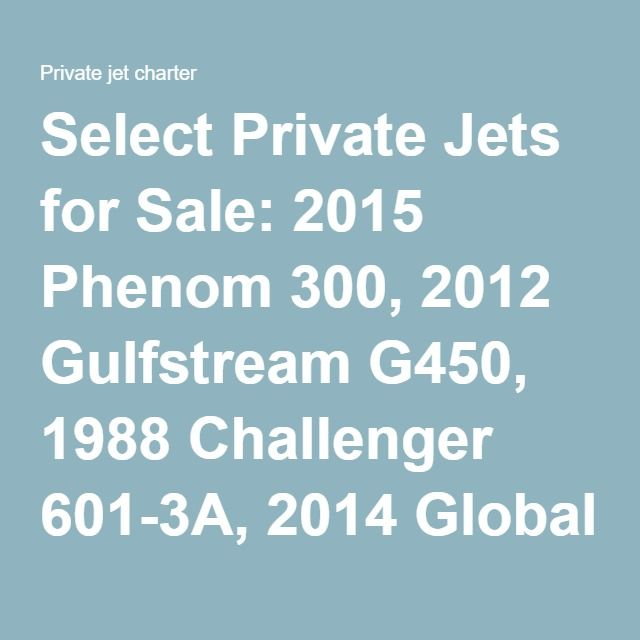 Select Private Jets for Sale: 2015 Phenom 300, 2012 Gulfstream G450, 1988 Challenger 601-3A, 2014 Global 6000, 2006 Gulfstream G200 | Private jet charter