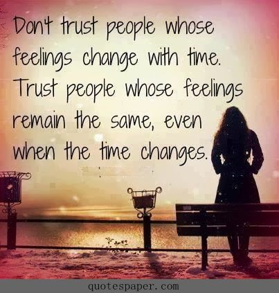 Don t trust people whose feelings change with time Trust