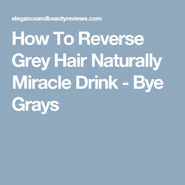 How To Reverse Grey Hair Naturally Miracle Drink Bye Grays Herb