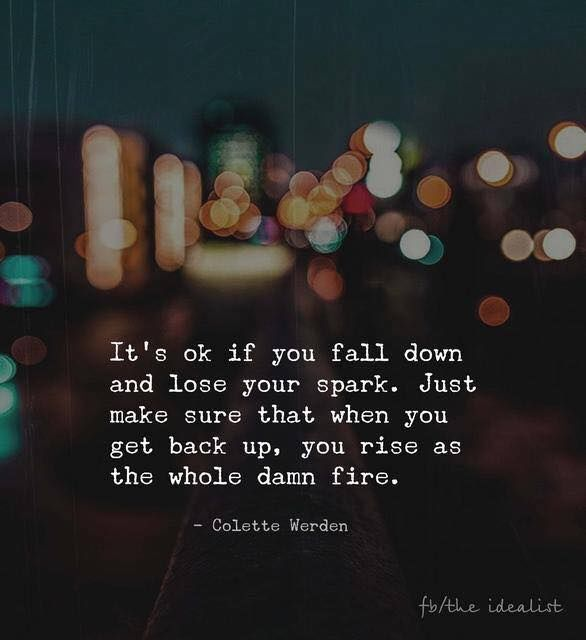 It S Okay If You Fall Down And Lose Your Spark Life Quotes Quotes Quote Life Inspirational Life Quotes Life Qu Down Quotes Best Positive Quotes Positive Quotes