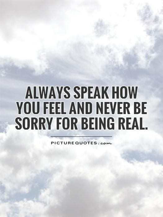 Always speak how you feel and never be sorry for being real