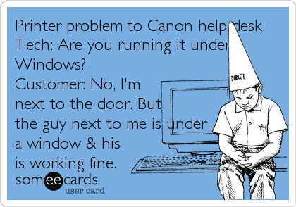 Printer Problem To Canon Help Desk. Tech: Are You Running It Under Windows?  Customer: No, Iu0027m Next To The Door. But The Guy Next To Me Is.