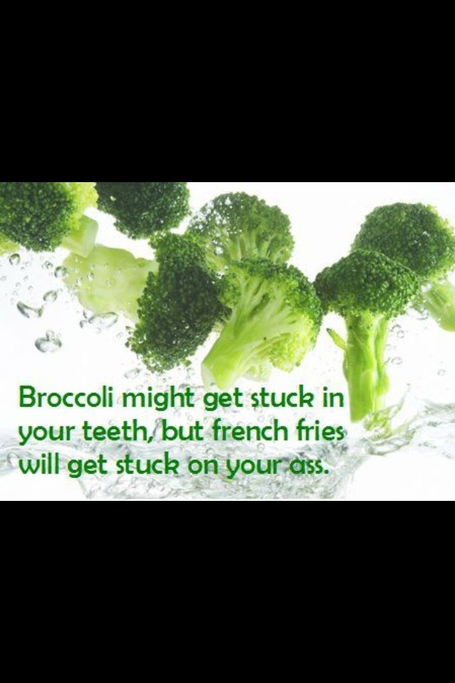 Broccoli might get stuck in your teeth, but French fries will get stuck in  your ass ;)