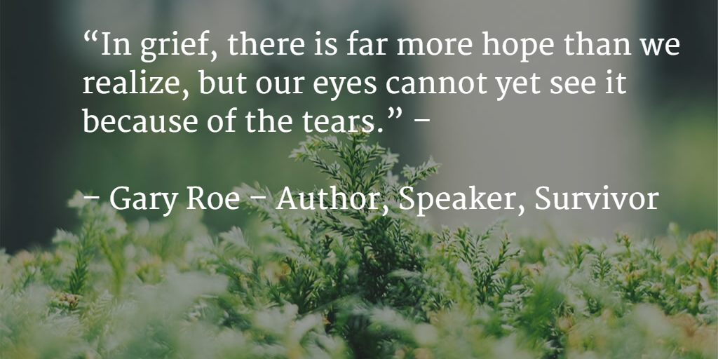 """In grief, there is far more hope than we realize, but our eyes cannot yet see it because of the tears."""